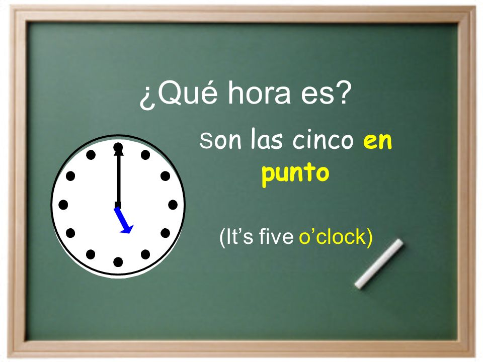 ¿Qué hora es? S on las cinco en punto (Its five oclock)