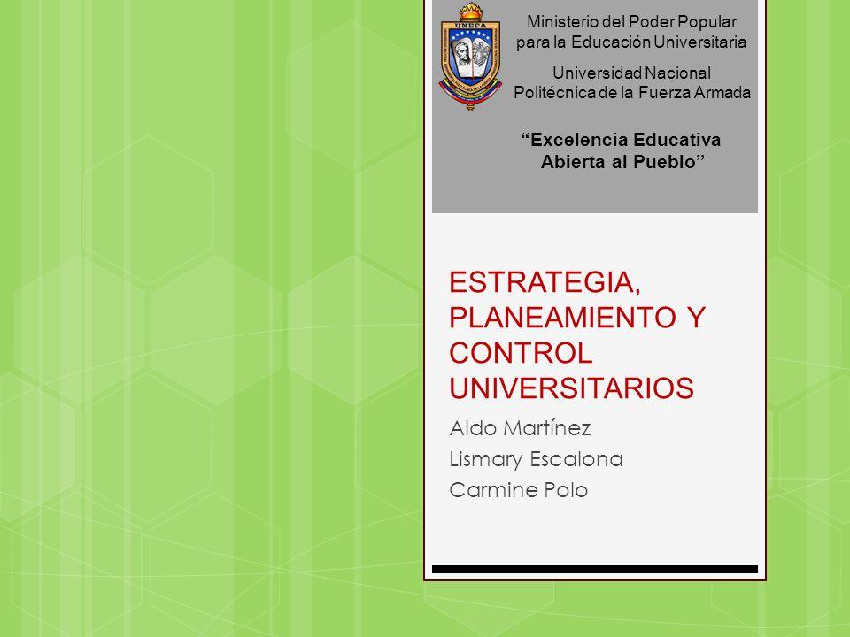 ESTRATEGIA, PLANEAMIENTO Y CONTROL UNIVERSITARIOS Aldo Martínez Lismary Escalona Carmine Polo Ministerio del Poder Popular para la Educación Universit