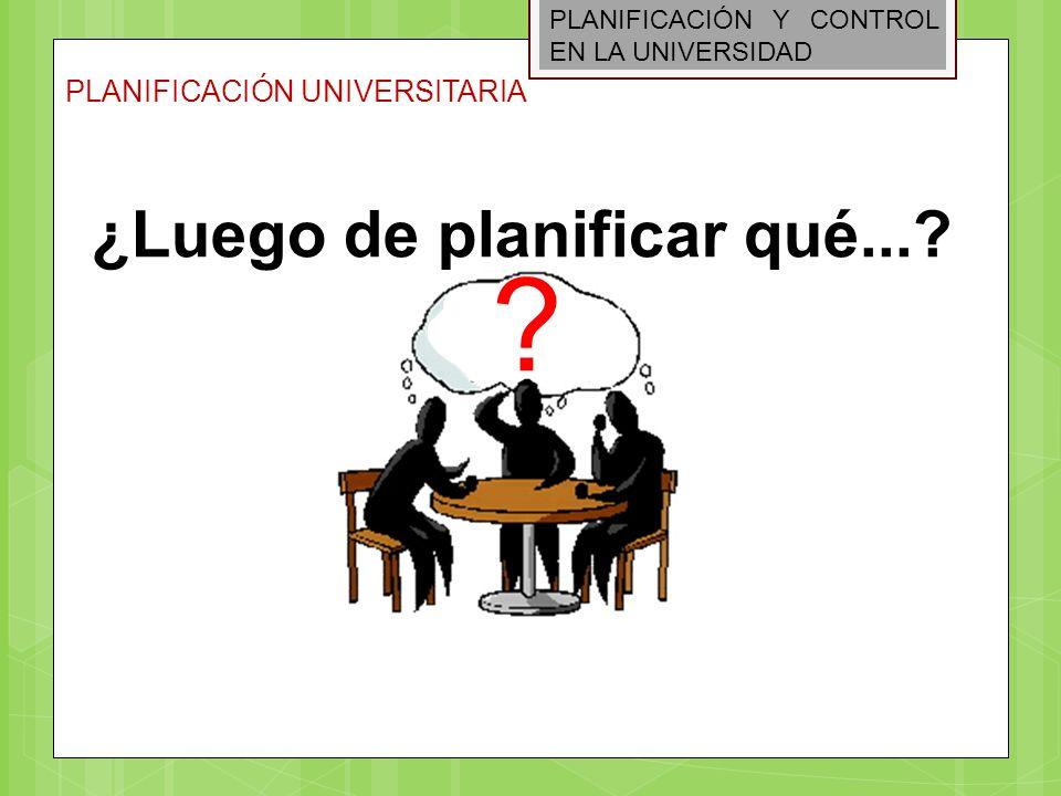 PLANIFICACIÓN Y CONTROL EN LA UNIVERSIDAD PLANIFICACIÓN UNIVERSITARIA ¿Luego de planificar qué...? ?