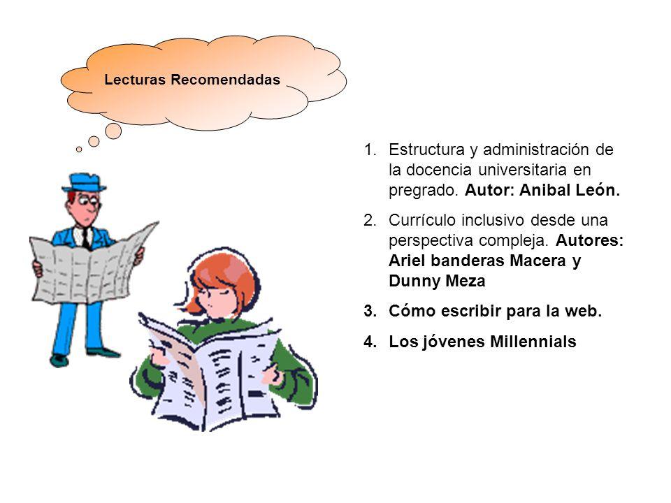 Lecturas Recomendadas 1.Estructura y administración de la docencia universitaria en pregrado. Autor: Anibal León. 2.Currículo inclusivo desde una pers