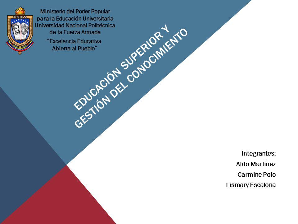 EDUCACIÓN SUPERIOR Y GESTIÓN DEL CONOCIMIENTO Integrantes: Aldo Martínez Carmine Polo Lismary Escalona Ministerio del Poder Popular para la Educación