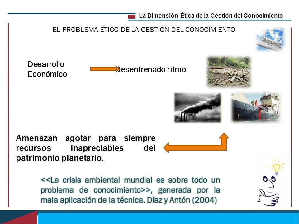 La Dimensión Ética de la Gestión del Conocimiento EL PROBLEMA ÉTICO DE LA GESTIÓN DEL CONOCIMIENTO Desarrollo Económico Desenfrenado ritmo Amenazan ag
