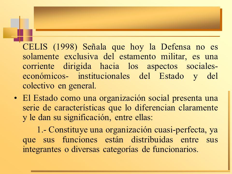 CELIS (1998) Señala que hoy la Defensa no es solamente exclusiva del estamento militar, es una corriente dirigida hacia los aspectos sociales- económi