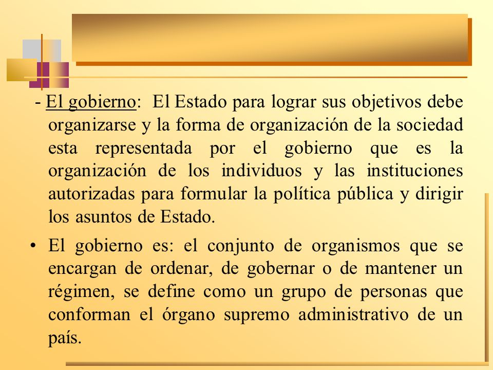 - El gobierno: El Estado para lograr sus objetivos debe organizarse y la forma de organización de la sociedad esta representada por el gobierno que es