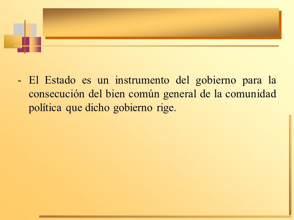 -El Estado es un instrumento del gobierno para la consecución del bien común general de la comunidad política que dicho gobierno rige.