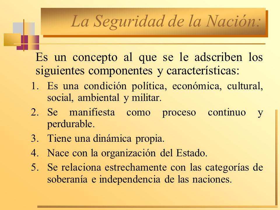 La Seguridad de la Nación: Es un concepto al que se le adscriben los siguientes componentes y características: 1.Es una condición política, económica,