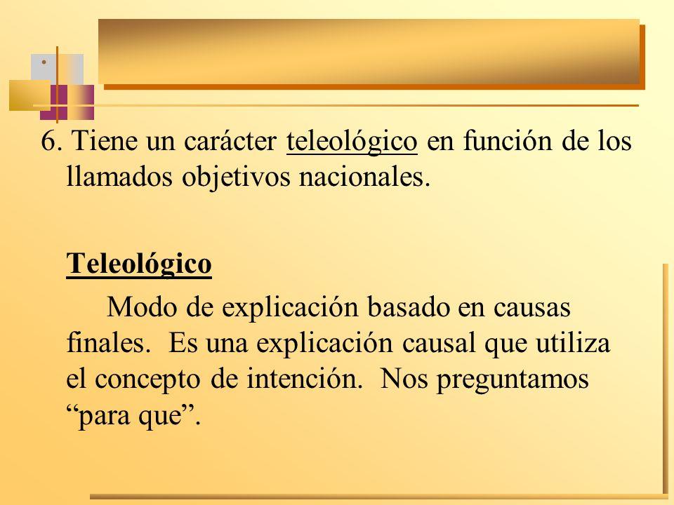 . 6. Tiene un carácter teleológico en función de los llamados objetivos nacionales. Teleológico Modo de explicación basado en causas finales. Es una e