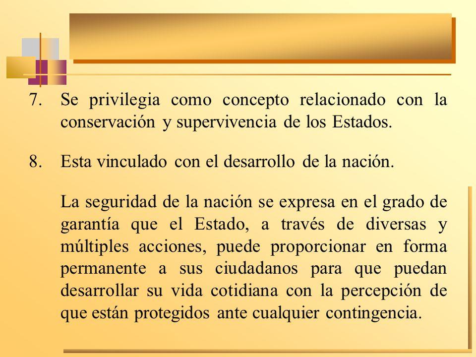 7.Se privilegia como concepto relacionado con la conservación y supervivencia de los Estados. 8.Esta vinculado con el desarrollo de la nación. La segu