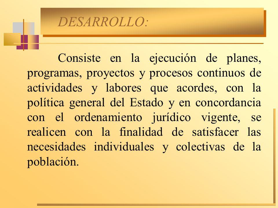 DESARROLLO: Consiste en la ejecución de planes, programas, proyectos y procesos continuos de actividades y labores que acordes, con la política genera