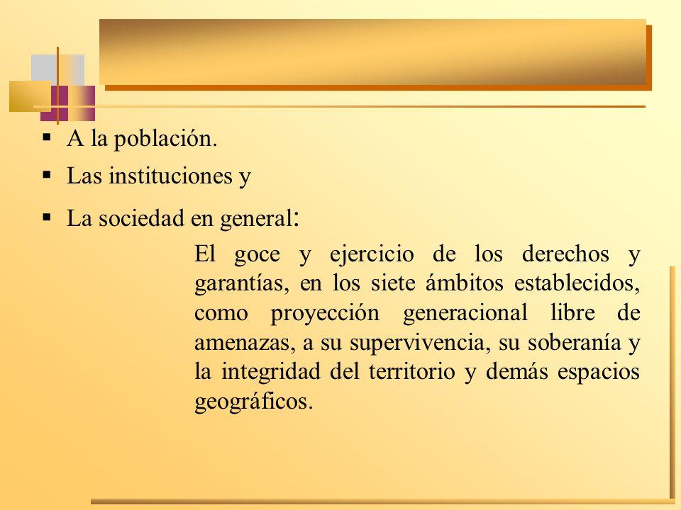 A la población. Las instituciones y La sociedad en general : El goce y ejercicio de los derechos y garantías, en los siete ámbitos establecidos, como