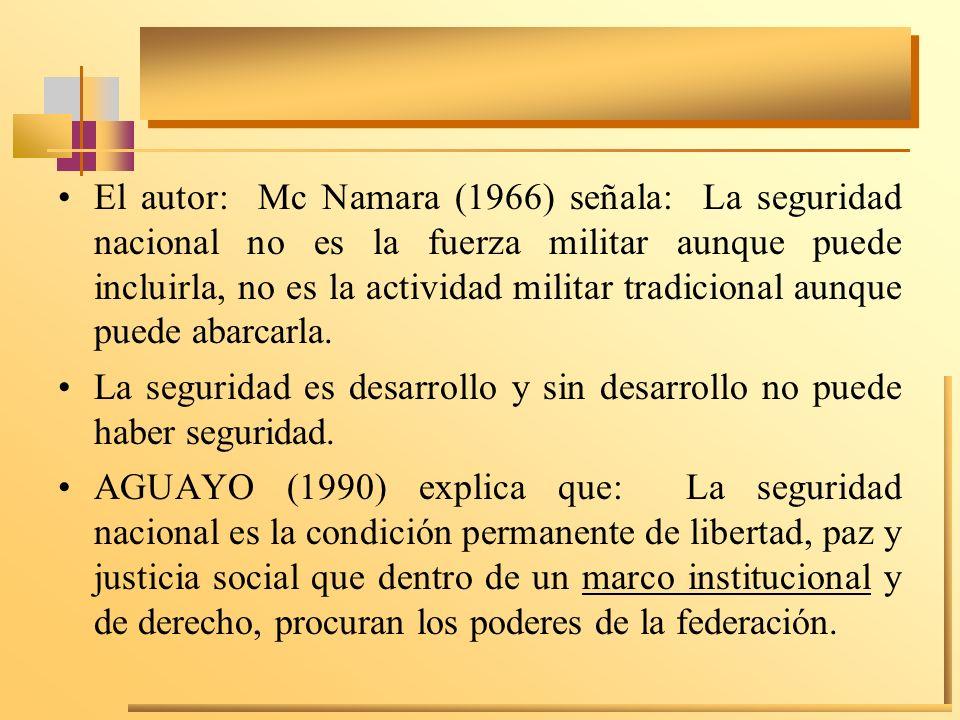 El autor: Mc Namara (1966) señala: La seguridad nacional no es la fuerza militar aunque puede incluirla, no es la actividad militar tradicional aunque
