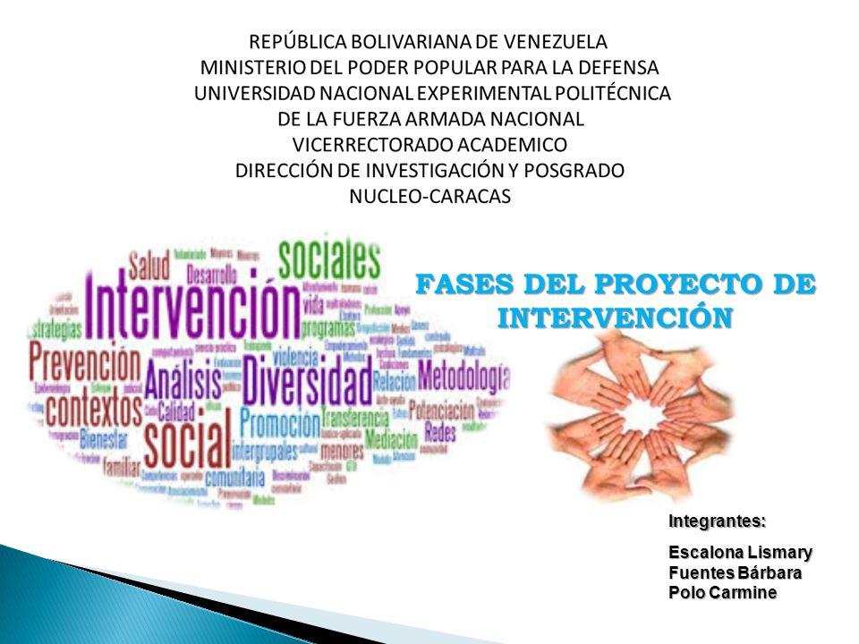 FASES DEL PROYECTO DE INTERVENCIÓN Escalona Lismary Fuentes Bárbara Polo Carmine Integrantes: