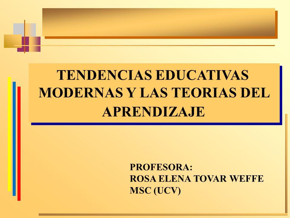 TENDENCIAS EDUCATIVAS MODERNAS Y LAS TEORIAS DEL APRENDIZAJE TENDENCIAS EDUCATIVAS MODERNAS Y LAS TEORIAS DEL APRENDIZAJE PROFESORA: ROSA ELENA TOVAR