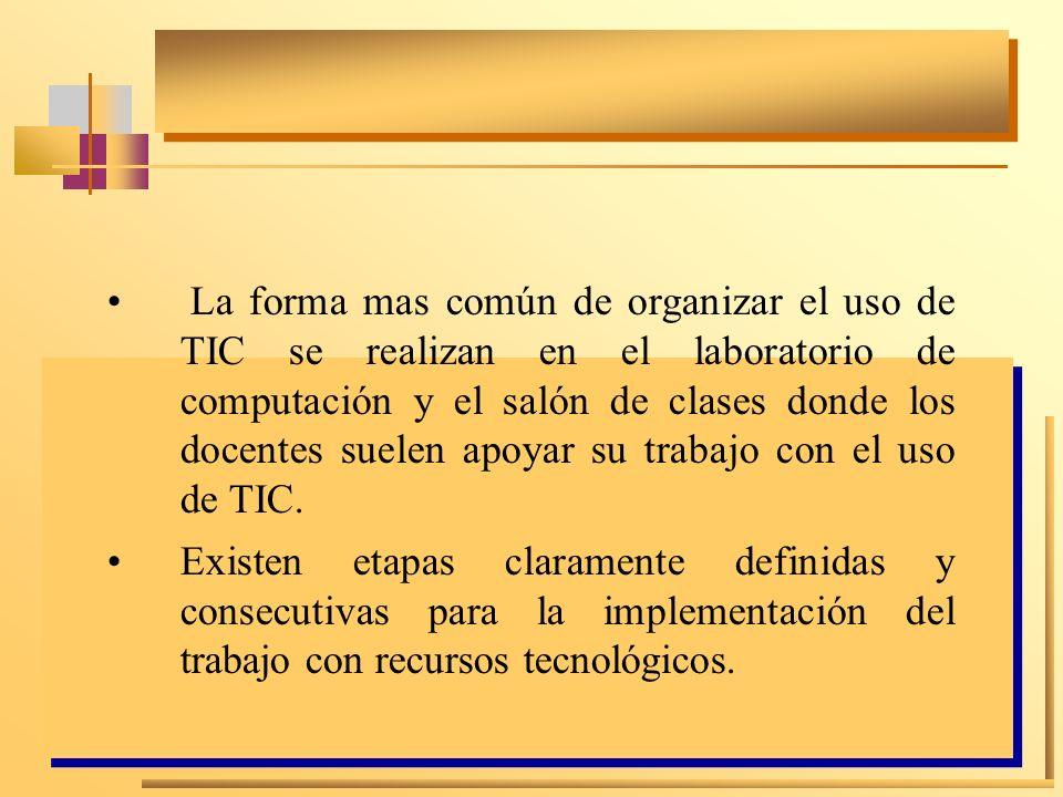 La forma mas común de organizar el uso de TIC se realizan en el laboratorio de computación y el salón de clases donde los docentes suelen apoyar su tr