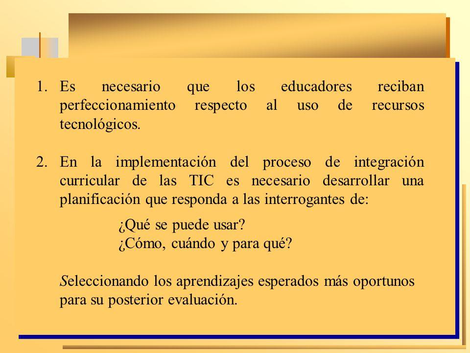 1.Es necesario que los educadores reciban perfeccionamiento respecto al uso de recursos tecnológicos. 2.En la implementación del proceso de integració