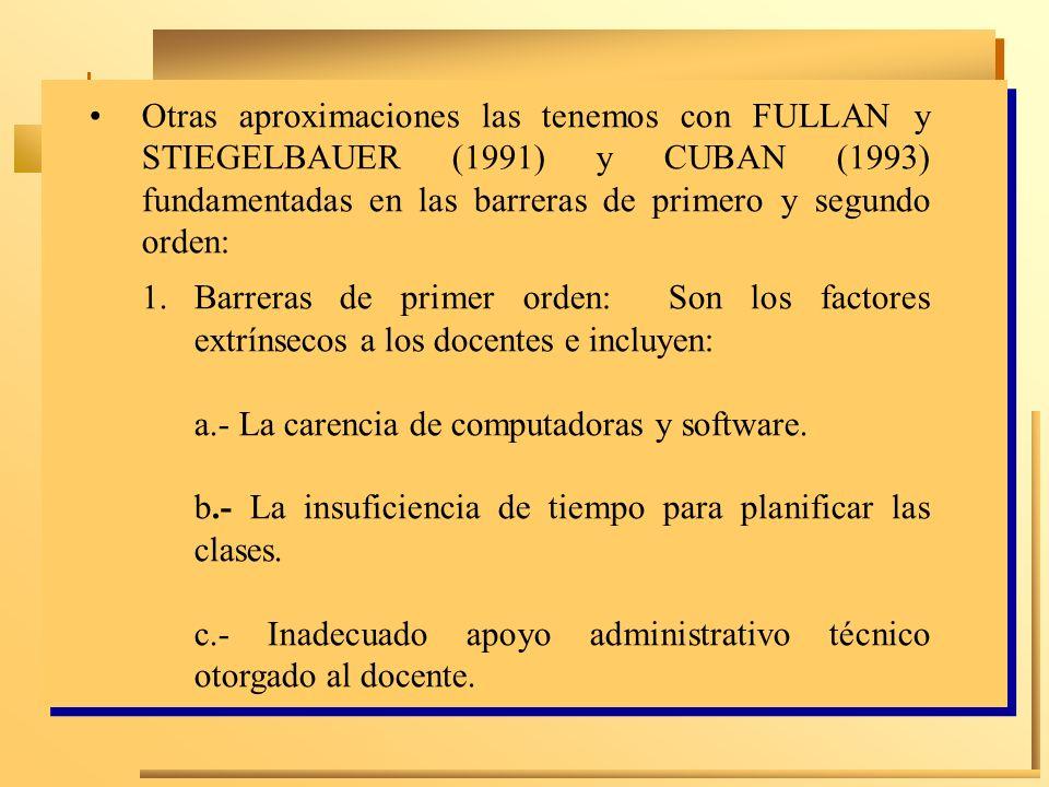 Otras aproximaciones las tenemos con FULLAN y STIEGELBAUER (1991) y CUBAN (1993) fundamentadas en las barreras de primero y segundo orden: 1.Barreras