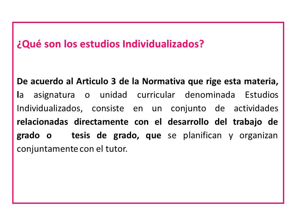 ¿Qué son los estudios Individualizados? De acuerdo al Articulo 3 de la Normativa que rige esta materia, la asignatura o unidad curricular denominada E