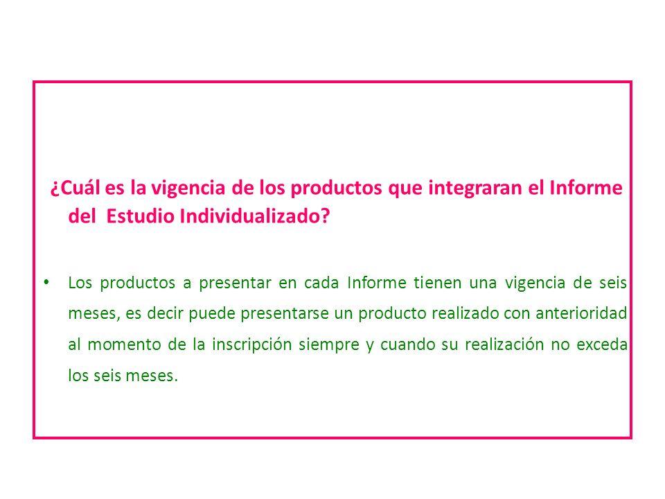 ¿Cuál es la vigencia de los productos que integraran el Informe del Estudio Individualizado? Los productos a presentar en cada Informe tienen una vige