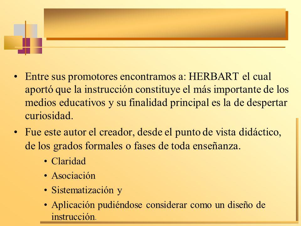Entre sus promotores encontramos a: HERBART el cual aportó que la instrucción constituye el más importante de los medios educativos y su finalidad pri