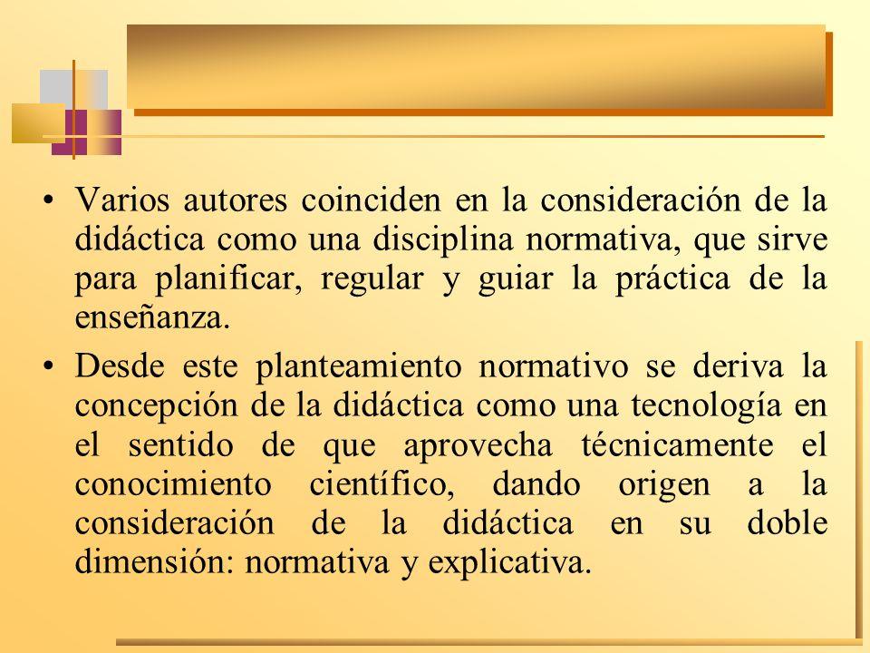 Varios autores coinciden en la consideración de la didáctica como una disciplina normativa, que sirve para planificar, regular y guiar la práctica de