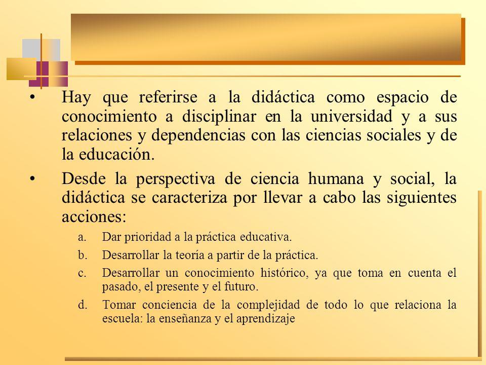 Hay que referirse a la didáctica como espacio de conocimiento a disciplinar en la universidad y a sus relaciones y dependencias con las ciencias socia
