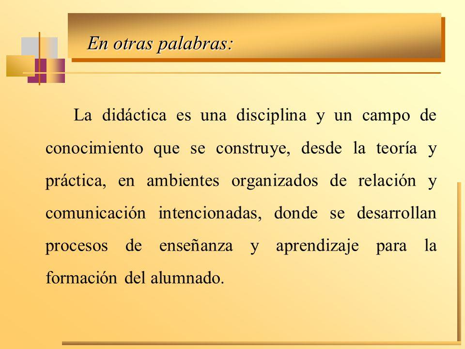 En otras palabras: La didáctica es una disciplina y un campo de conocimiento que se construye, desde la teoría y práctica, en ambientes organizados de