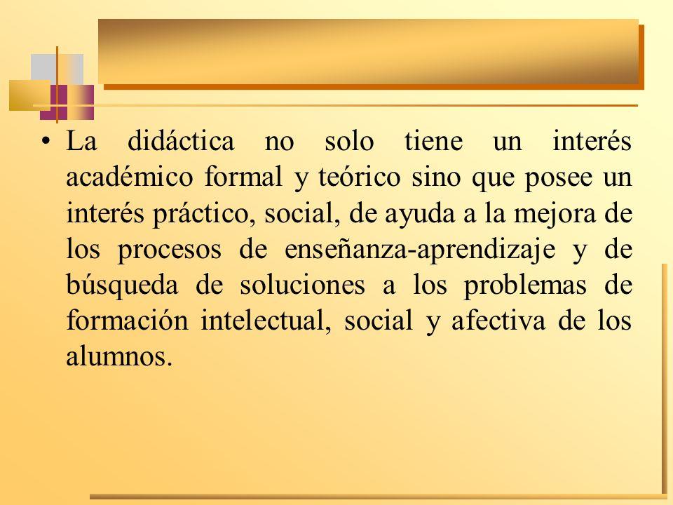 La didáctica no solo tiene un interés académico formal y teórico sino que posee un interés práctico, social, de ayuda a la mejora de los procesos de e