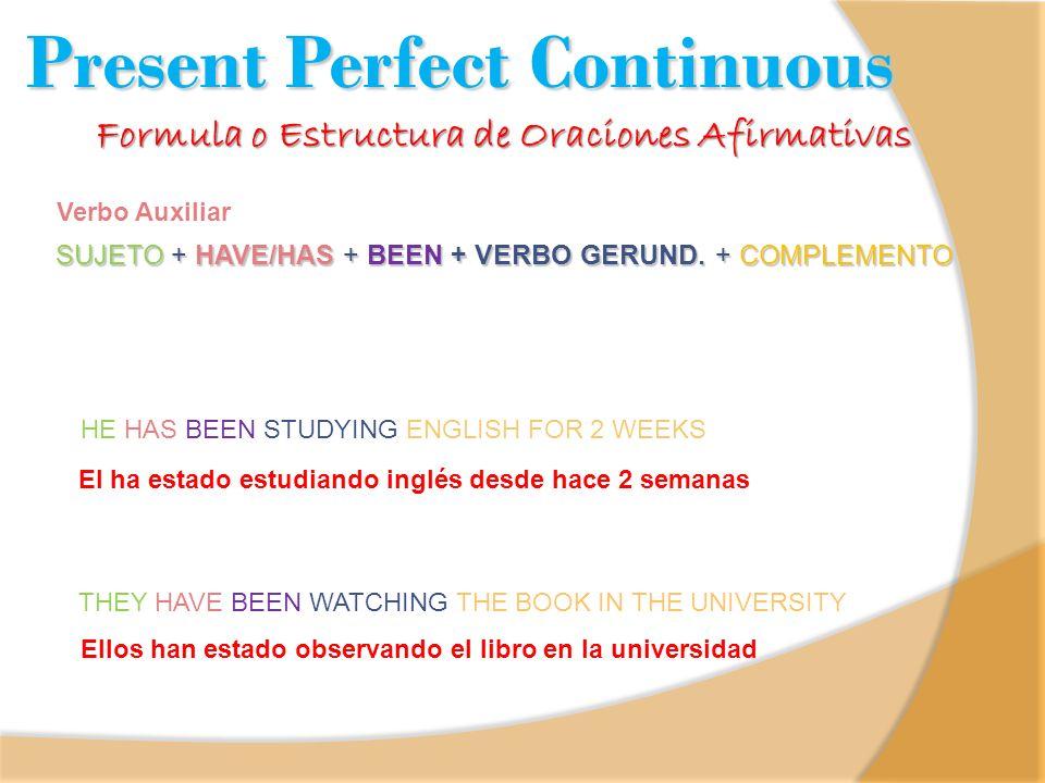 SUJETO + HAVE/HAS + BEEN + VERBO GERUND. + COMPLEMENTO Verbo Auxiliar Formula o Estructura de Oraciones Afirmativas El ha estado estudiando inglés des