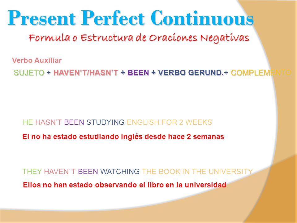 Formula o Estructura de Oraciones Negativas Present Perfect Continuous SUJETO + HAVENT/HASNT + BEEN + VERBO GERUND.+ COMPLEMENTO Verbo Auxiliar El no