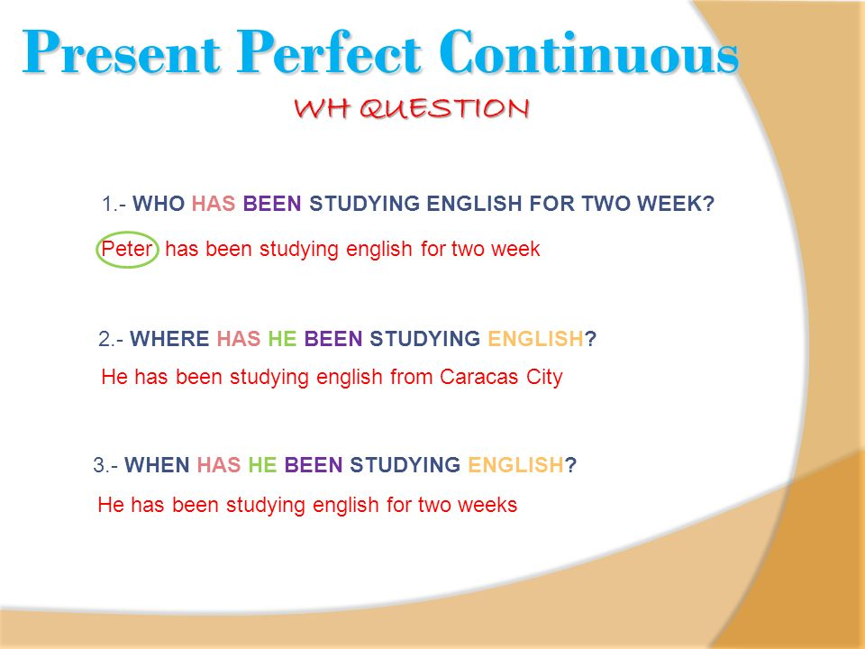 1.- WHO HAS BEEN STUDYING ENGLISH FOR TWO WEEK? Peter has been studying english for two week 2.- WHERE HAS HE BEEN STUDYING ENGLISH? He has been study