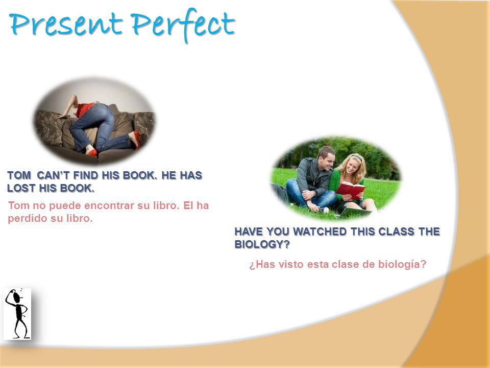 Present Perfect TOM CANT FIND HIS BOOK. HE HAS LOST HIS BOOK. Tom no puede encontrar su libro. El ha perdido su libro. HAVE YOU WATCHED THIS CLASS THE