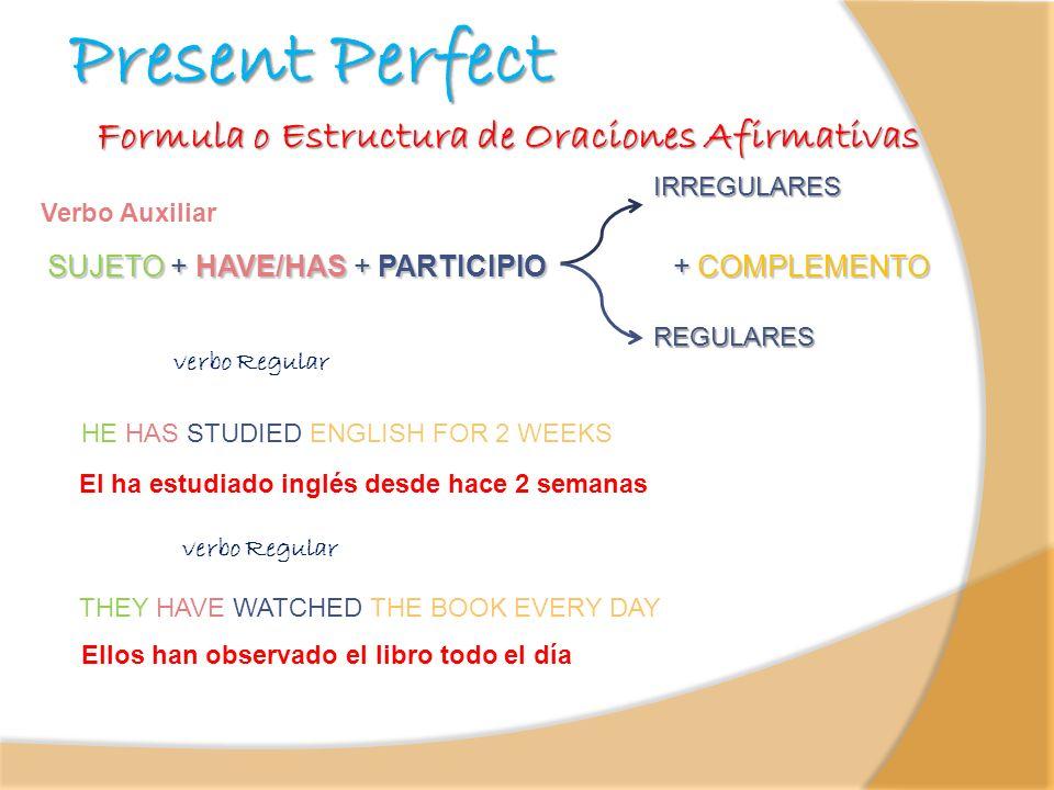Present Perfect SUJETO + HAVE/HAS + PARTICIPIO + COMPLEMENTO Verbo Auxiliar Formula o Estructura de Oraciones Afirmativas El ha estudiado inglés desde