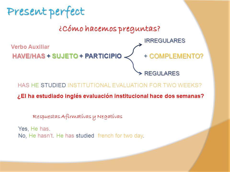 Present perfect ¿Cómo hacemos preguntas? HAVE/HAS + SUJETO + PARTICIPIO + COMPLEMENTO? Verbo Auxiliar IRREGULARES REGULARES ¿El ha estudiado inglés ev
