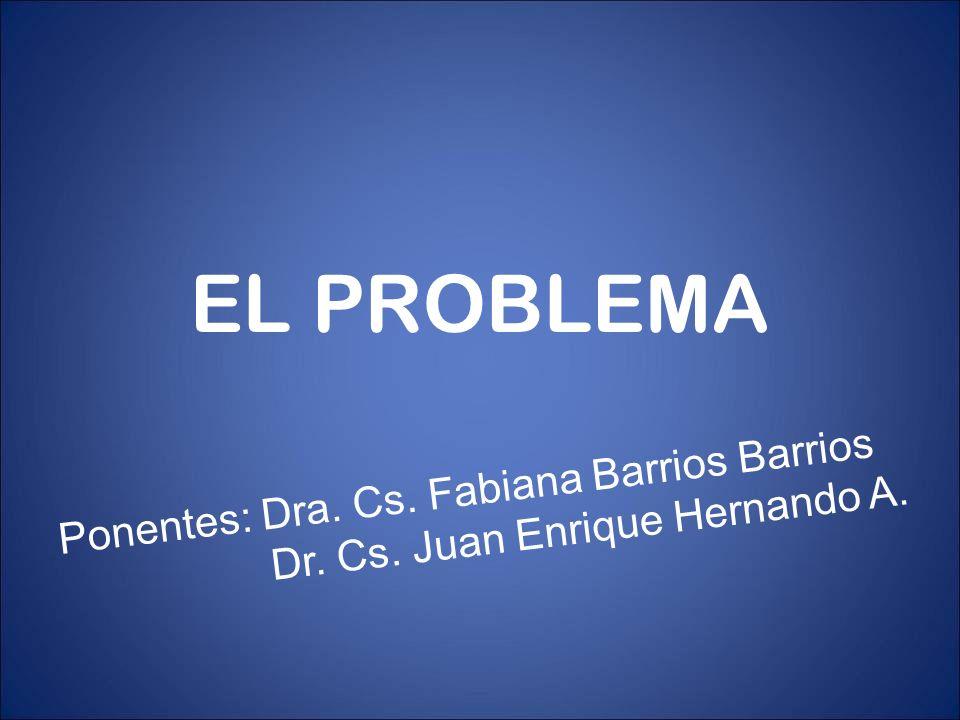 EL PROBLEMA Ponentes: Dra. Cs. Fabiana Barrios Barrios Dr. Cs. Juan Enrique Hernando A.