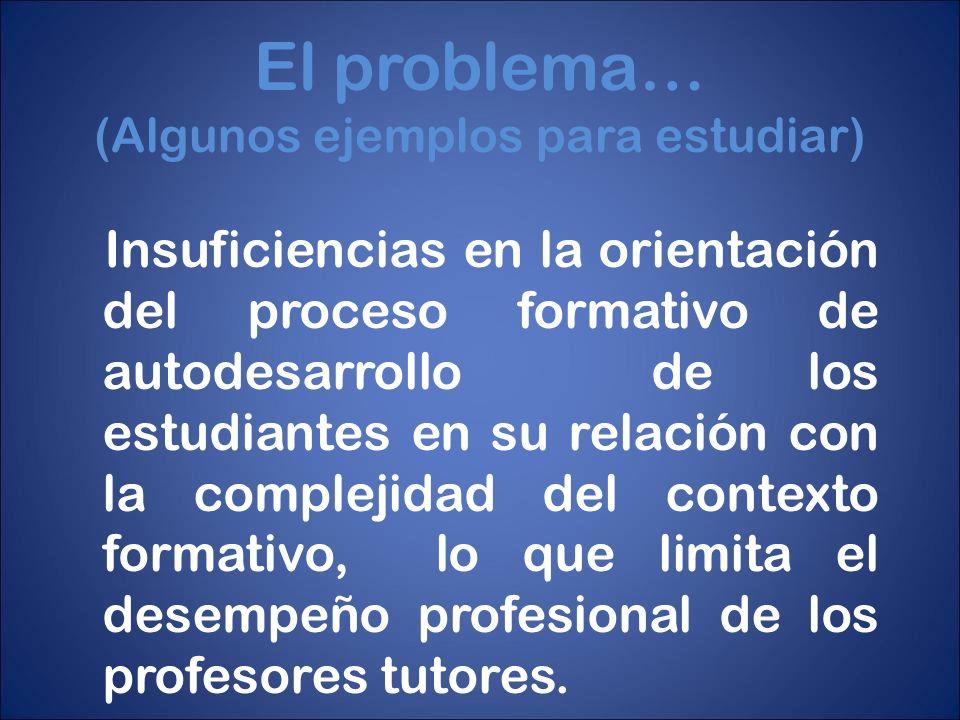 El problema… (Algunos ejemplos para estudiar) Insuficiencias en la orientación del proceso formativo de autodesarrollo de los estudiantes en su relaci
