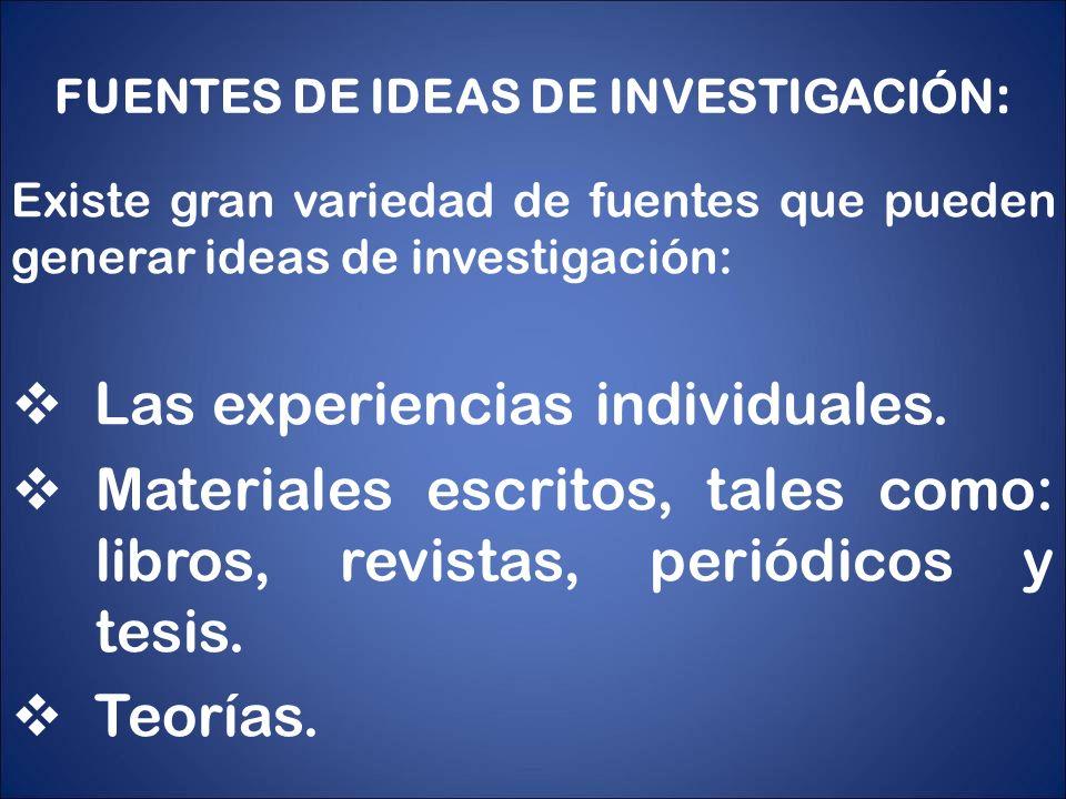 FUENTES DE IDEAS DE INVESTIGACIÓN : Existe gran variedad de fuentes que pueden generar ideas de investigación: Las experiencias individuales. Material