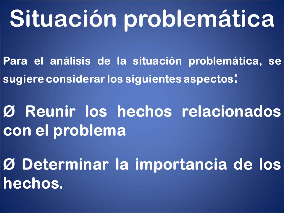 Situación problemática Ø Identificar las posibles relaciones existentes entre los hechos que pudieran indicar la causa de la dificultad.