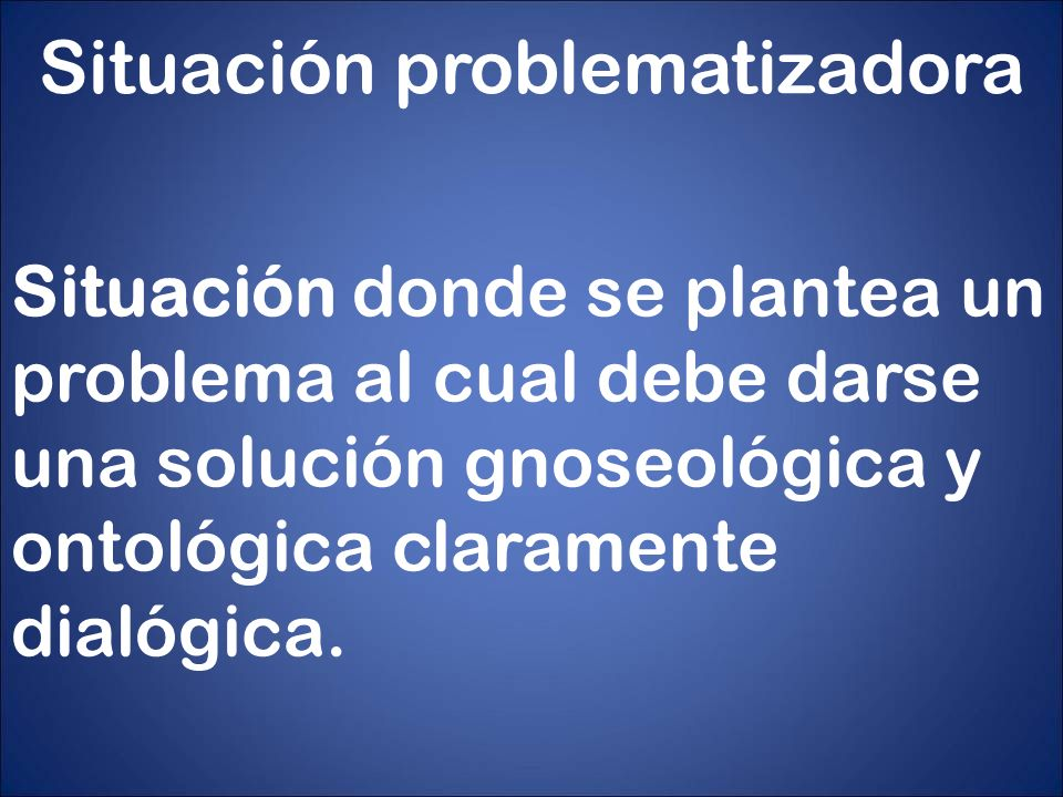 Situación problematizadora Situación donde se plantea un problema al cual debe darse una solución gnoseológica y ontológica claramente dialógica.