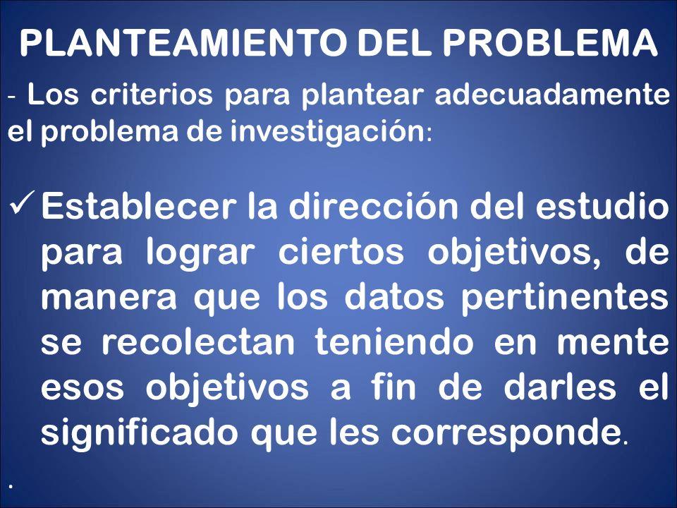 PLANTEAMIENTO DEL PROBLEMA - Los criterios para plantear adecuadamente el problema de investigación : Establecer la dirección del estudio para lograr