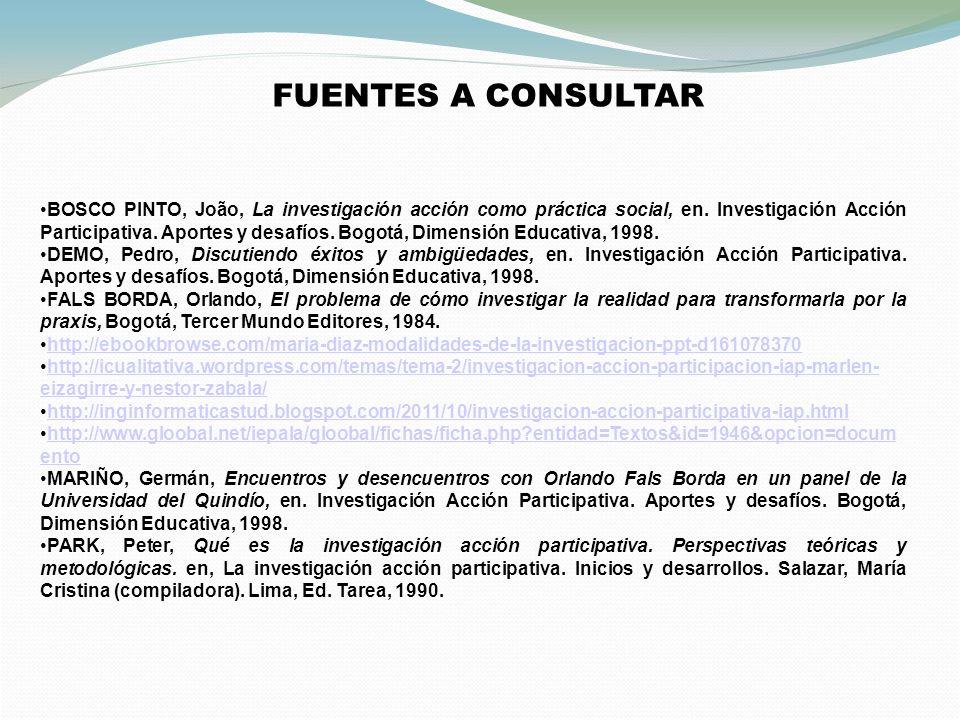 FUENTES A CONSULTAR BOSCO PINTO, João, La investigación acción como práctica social, en. Investigación Acción Participativa. Aportes y desafíos. Bogot