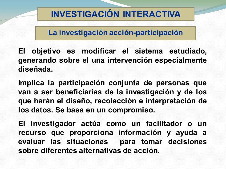 INVESTIGACIÓN INTERACTIVA El objetivo es modificar el sistema estudiado, generando sobre el una intervención especialmente diseñada. Implica la partic