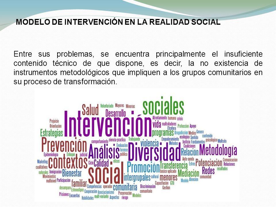 MODELO DE INTERVENCIÓN EN LA REALIDAD SOCIAL Entre sus problemas, se encuentra principalmente el insuficiente contenido técnico de que dispone, es dec