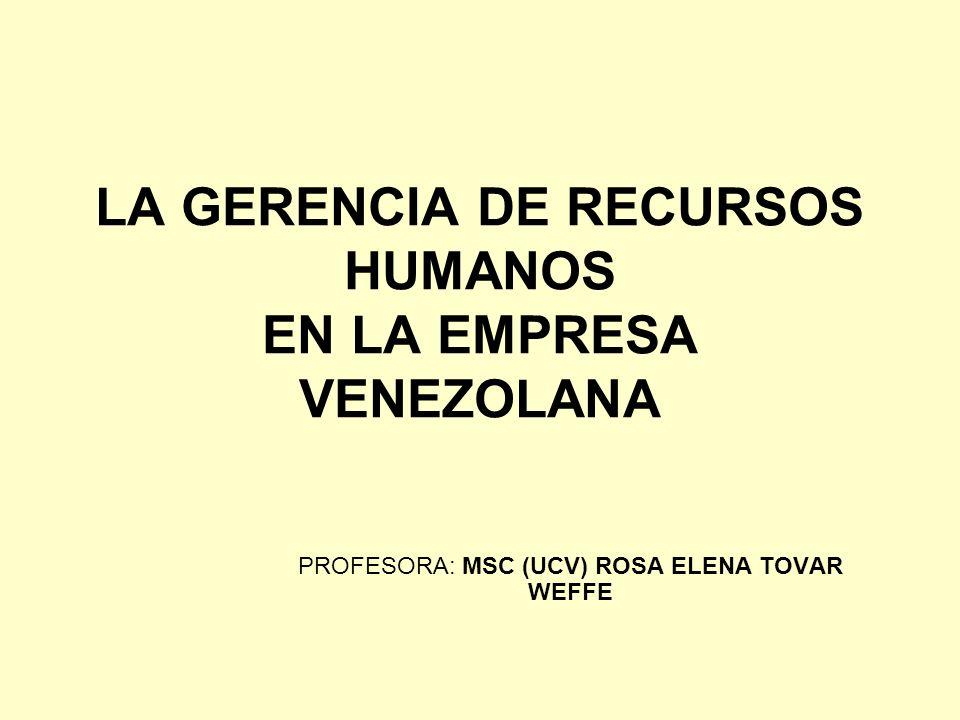 LA GERENCIA DE RECURSOS HUMANOS EN LA EMPRESA VENEZOLANA PROFESORA: MSC (UCV) ROSA ELENA TOVAR WEFFE