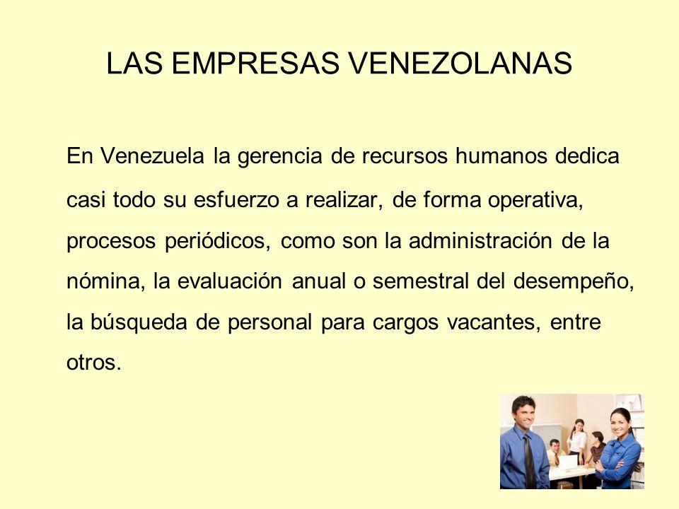 LAS EMPRESAS VENEZOLANAS En Venezuela la gerencia de recursos humanos dedica casi todo su esfuerzo a realizar, de forma operativa, procesos periódicos