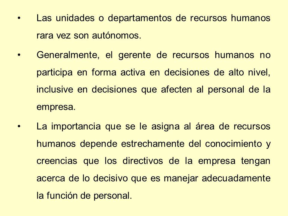 . Las unidades o departamentos de recursos humanos rara vez son autónomos. Generalmente, el gerente de recursos humanos no participa en forma activa e