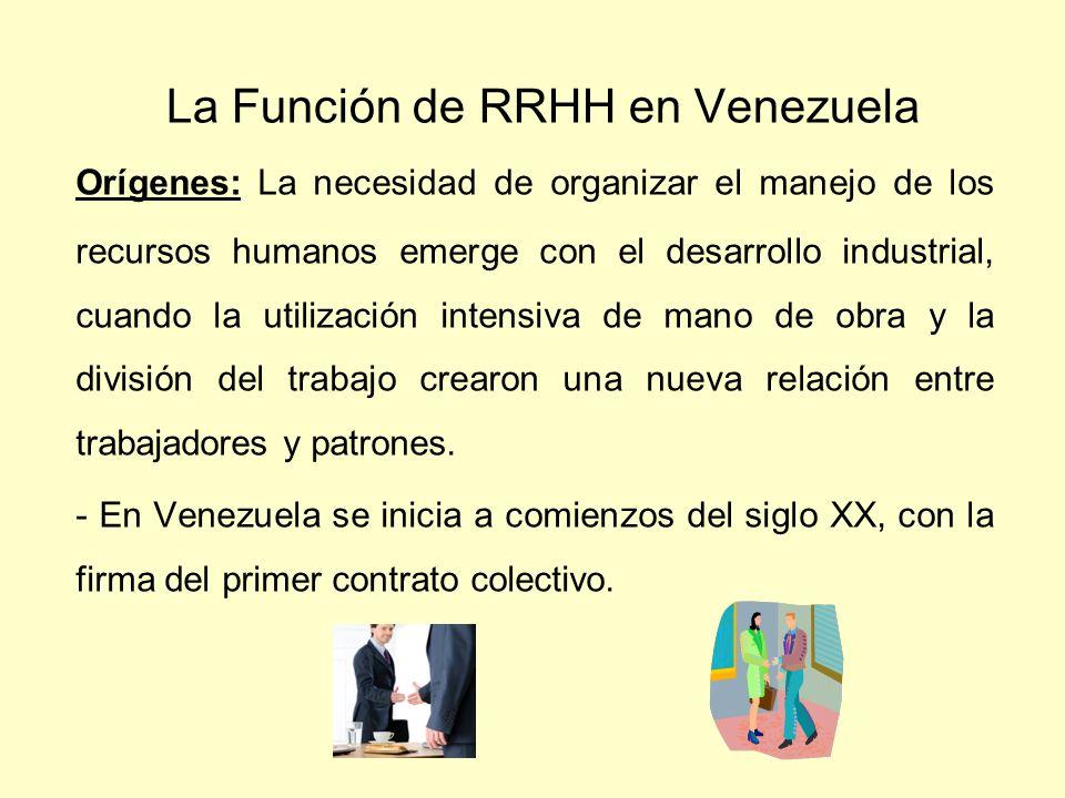 La Función de RRHH en Venezuela Orígenes: La necesidad de organizar el manejo de los recursos humanos emerge con el desarrollo industrial, cuando la u