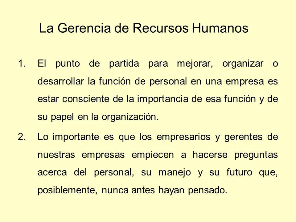 La Gerencia de Recursos Humanos 1.El punto de partida para mejorar, organizar o desarrollar la función de personal en una empresa es estar consciente