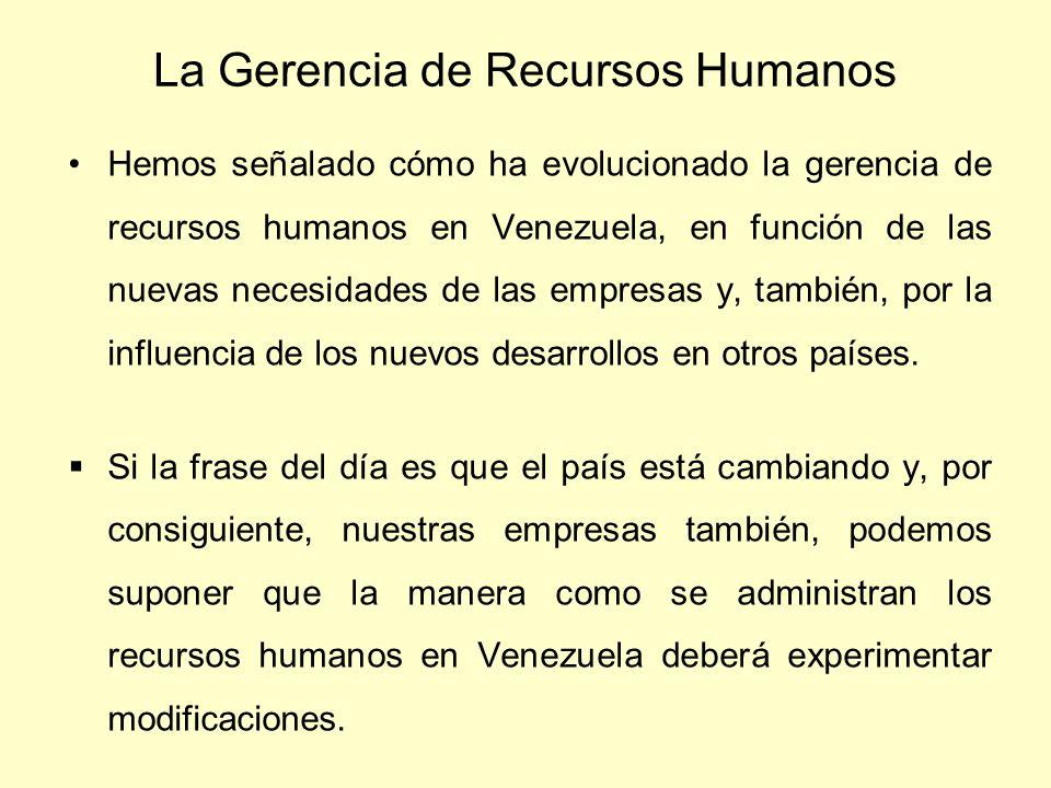 La Gerencia de Recursos Humanos Hemos señalado cómo ha evolucionado la gerencia de recursos humanos en Venezuela, en función de las nuevas necesidades