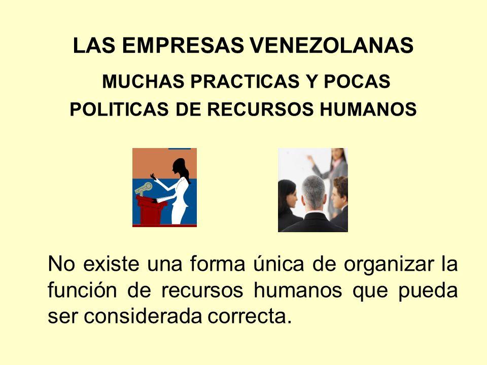 LAS EMPRESAS VENEZOLANAS MUCHAS PRACTICAS Y POCAS POLITICAS DE RECURSOS HUMANOS No existe una forma única de organizar la función de recursos humanos