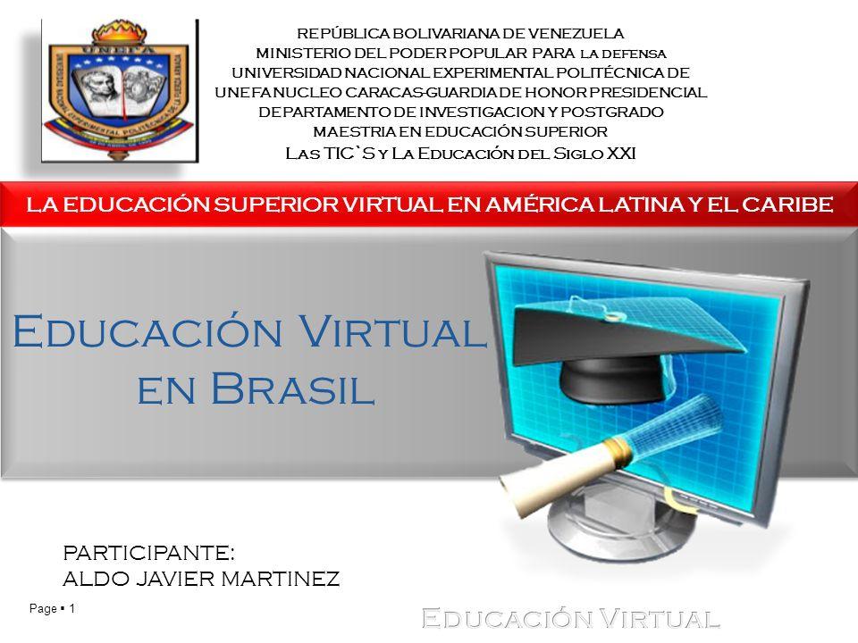 Page 1 LA EDUCACIÓN SUPERIOR VIRTUAL EN AMÉRICA LATINA Y EL CARIBE PARTICIPANTE: ALDO JAVIER MARTINEZ REPÚBLICA BOLIVARIANA DE VENEZUELA MINISTERIO DEL PODER POPULAR PARA la defensa UNIVERSIDAD NACIONAL EXPERIMENTAL POLITÉCNICA DE UNEFA NUCLEO CARACAS-GUARDIA DE HONOR PRESIDENCIAL DEPARTAMENTO DE INVESTIGACION Y POSTGRADO MAESTRIA EN EDUCACIÓN SUPERIOR Las TIC`S y La Educación del Siglo XXI Educación Virtual en Brasil